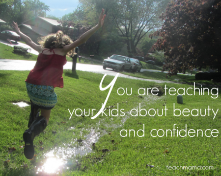 You are teaching your kids    about beauty and confidence