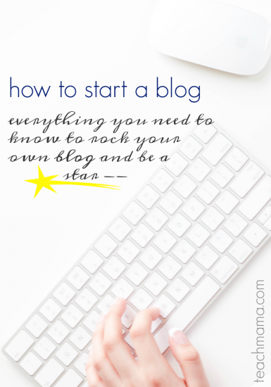 how to be a blogstar: start a blog and make it work for YOU | teachmama.com