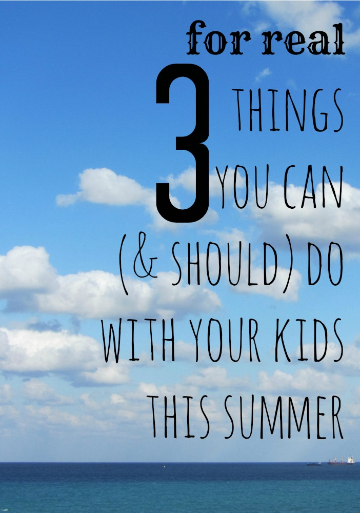 3 for real things you can do with your kids this summer